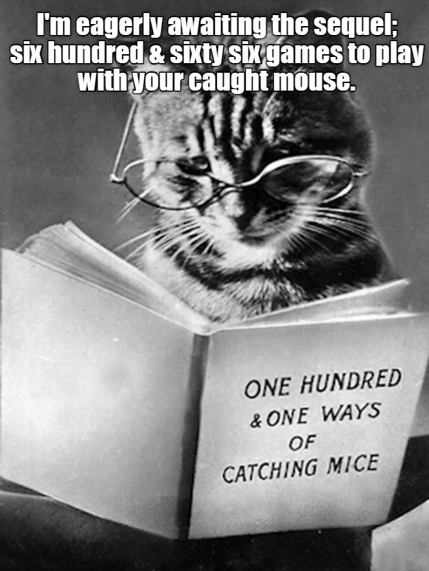Felidae - I'm eagerly awaiting the sequel; Six hundred& sixty six games to play with your caught mouse. ONE HUNDRED & ONE WAYS OF CATCHING MICE
