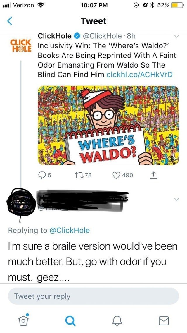 Text - e O 52% Verizon 10:07 PM Tweet ClickHole @ClickHole 8h CLICK HOLE Inclusivity Win: The 'Where's Waldo?' Books Are Being Reprinted With A Faint Odor Emanating From Waldo So The Blind Can Find Him clckhl.co/ACHkVrD WHERE'S WALDO? 78 490 5 Replying to @ClickHole I'm sure a braile version would've been much better. But, go with odor if you must. geez... Tweet your reply