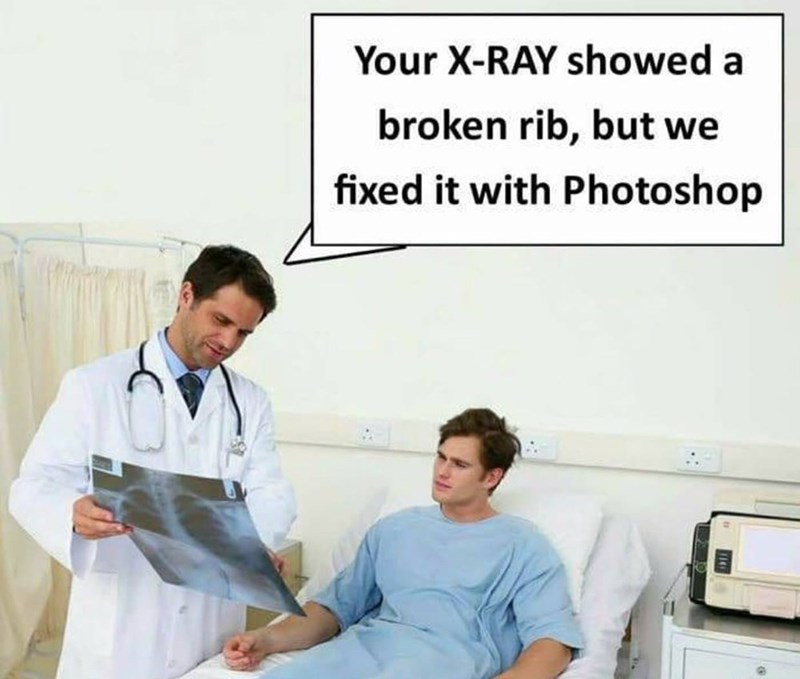 Medical procedure - Your X-RAY showed a broken rib, but we fixed it with Photoshop