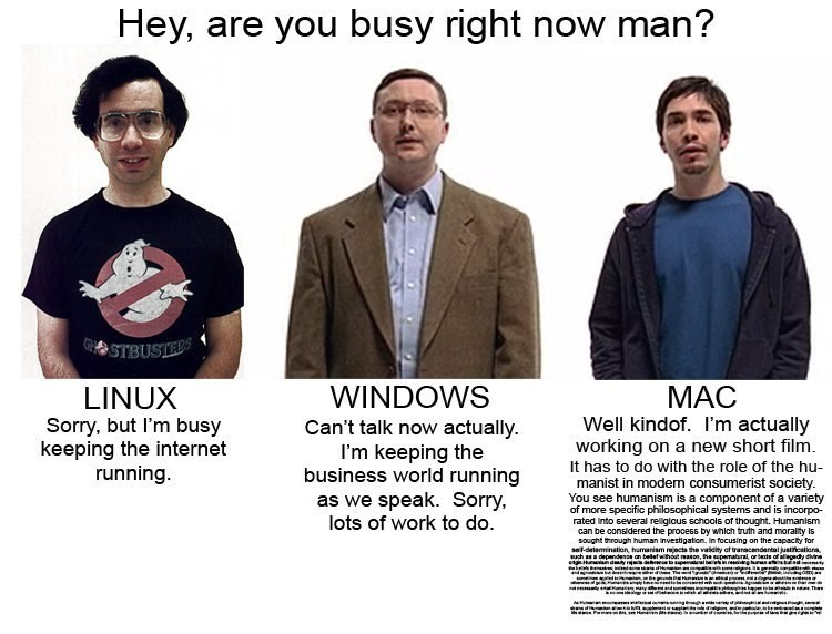 Font - Hey, are you busy right now man? STBUSIERS WINDOWS Can't talk now actually I'm keeping the business world running as we speak. Sorry lots of work to do. МАС Well kindof. I'm actually working on a new short film. LINUX Sorry, but I'm busy keeping the internet running. It has to do with the role of the hu manist in modern consumerist society You see humanism is a component of a variety of more specific philosophical systems and is incorpo- rated Into several rel iglous schools of thought. H