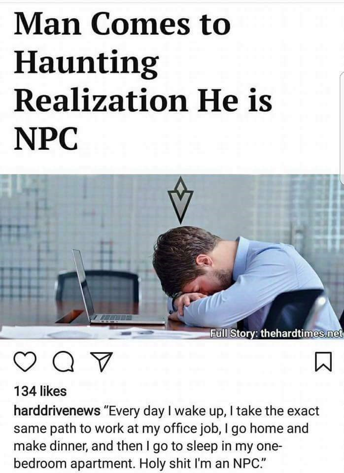 "Text - Man Comes to Haunting Realization He is NPC Full Story: thehardtimes.net 134 likes harddrivenews ""Every day I wake up, I take the exact same path to work at my office job, I go home and make dinner, and then I go to sleep in my one- bedroom apartment. Holy shit I'm an NPC."""