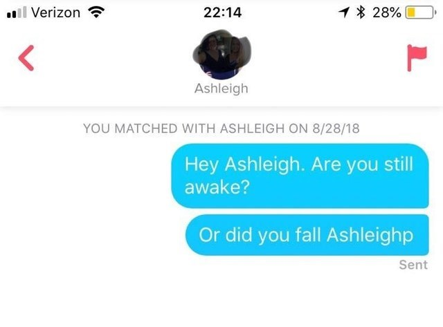 funny tinder - Text - ll Verizon 28% 22:14 Ashleigh YOU MATCHED WITH ASHLEIGH ON 8/28/18 Hey Ashleigh. Are you still awake? Or did you fall Ashleighp Sent