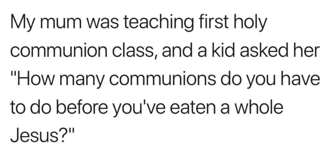 "Text - My mum was teaching first holy communion class, and a kid asked her ""How many communions do you have to do before you've eaten a whole Jesus?"""