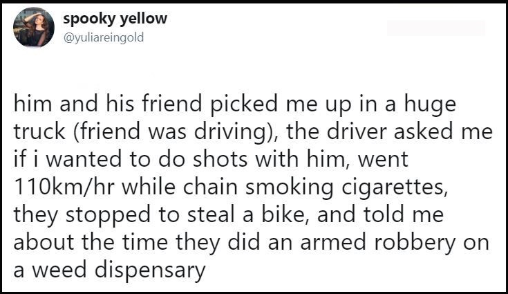 Text - spooky yellow @yuliareingold him and his friend picked me up in a huge truck (friend was driving), the driver asked me if i wanted to do shots with him, went 110km/hr while chain smoking cigarettes, they stopped to steal a bike, and told about the time they did an armed robbery on weed dispensary