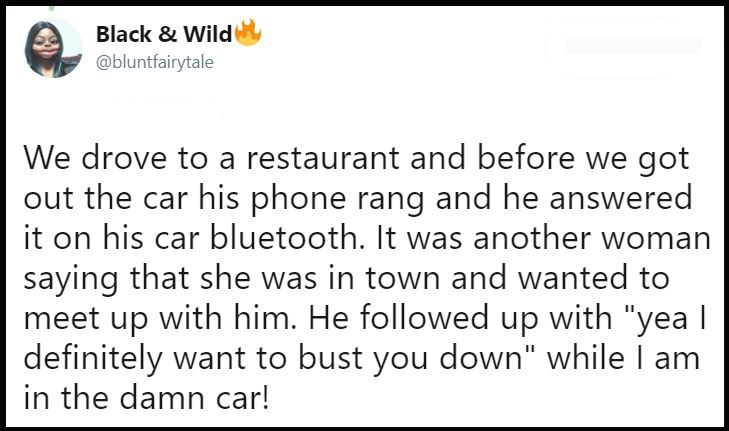 """Text - Black & Wild @bluntfairytale We drove to a restaurant and before we got out the car his phone rang and he answered it on his car bluetooth. It was another woman saying that she was in town and wanted to meet up with him. He followed up with """"yeal definitely want to bust you down"""" while I am in the damn car!"""