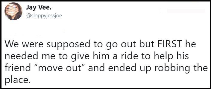"""Text - Jay Vee. @sloppyjessjoe We were supposed to go out but FIRST he needed me to give him a ride to help his friend """"move out"""" and ended up robbing the place."""