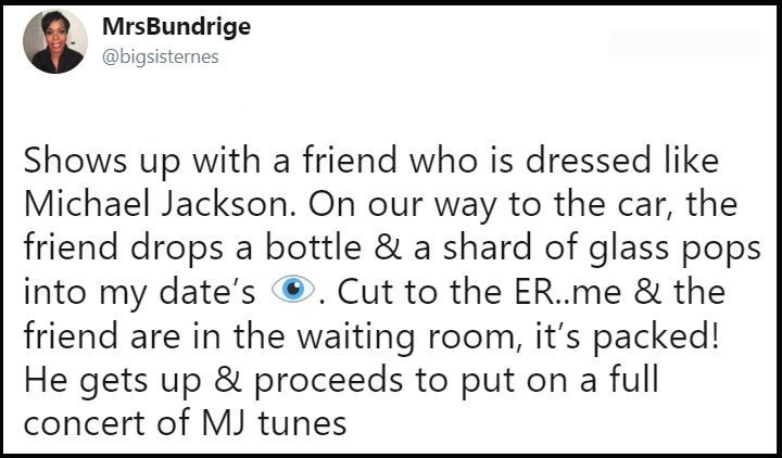 Text - MrsBundrige @bigsisternes Shows up with a friend who is dressed like Michael Jackson. On our way to the car, the friend drops a bottle & a shard of glass pops into my date's.Cut to the ER..me & the friend are in the waiting room, it's packed! He gets up & proceeds to put on a full concert of MJ tunes