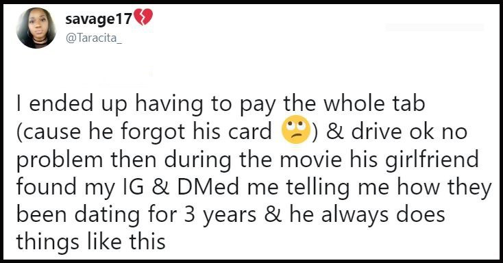 Text - savage17 @Taracita I ended up having to pay the whole tab (cause he forgot his card & drive ok no problem then during the movie his girlfriend found my IG & DMed me telling me how they been dating for 3 years & he always does things like this