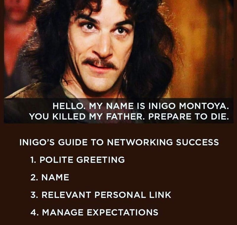 Text - HELLO. MY NAME IS INIGO MONTOYA. YOU KILLED MY FATHER. PREPARE TO DIE INIGO'S GUIDE TO NETWORKING SUCCESS 1. POLITE GREETING 2. NAME 3. RELEVANT PERSONAL LINK 4. MANAGE EXPECTATIONS