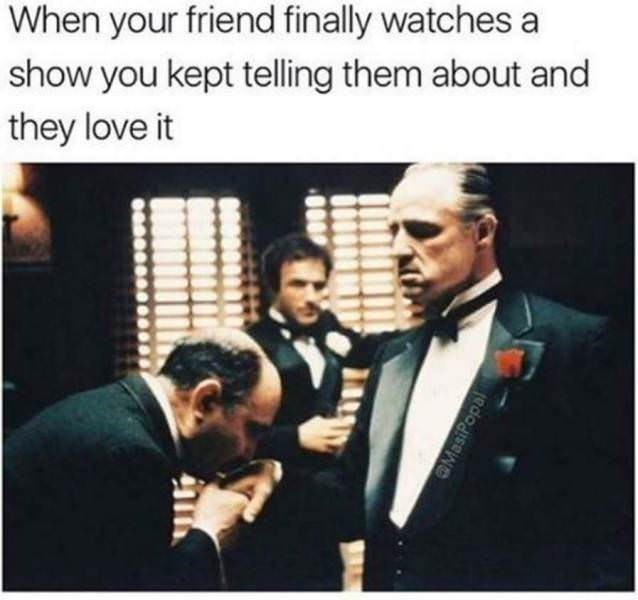 Text - When your friend finally watches a show you kept telling them about and they love it Masi