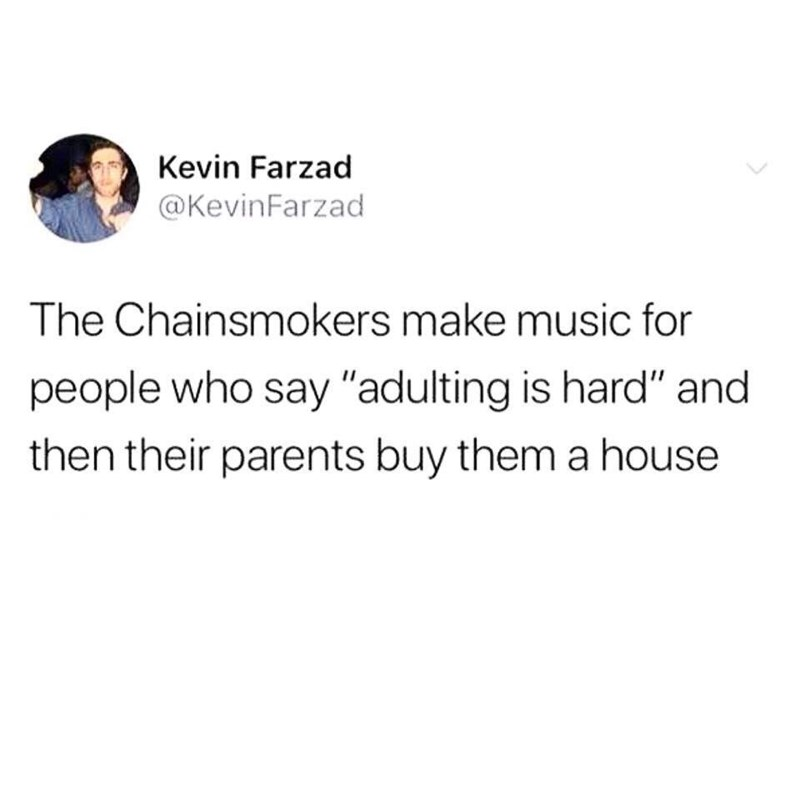"""Tweet that reads, """"The Chainsmokers make music for people who say 'adulting is hard' and then their parents buy them a house"""""""