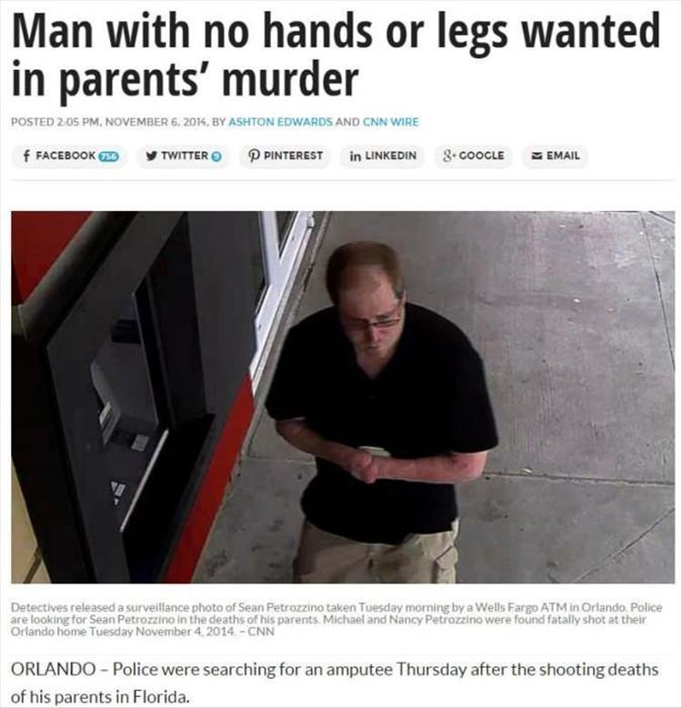 Text - Man with no hands or legs wanted in parents' murder POSTED 2.05 PM, NOVEMBER 6, 2014, BY ASHTON EDWARDS AND CNN WIRE TWITTER P PINTEREST in LINKEDIN 8COOCLE f FACEBOOK S EMAIL Detectives released a surveillance photo of Sean Petrozzino taken Tuesday morning by a Wells Fargo ATM in Orlando Police are looking for Sean Petrozzino in the deaths of his parents. Michael and Nancy Petrozzino were found fatally shot at their Orlando home Tuesday November 4, 2014-CNN ORLANDO -Police were searching