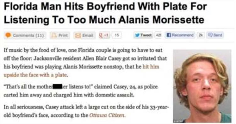 """Text - Florida Man Hits Boyfriend With Plate For Listening To Too Much Alanis Morissette Comments (13) Recommend Email-15 Twoet4 If music by the food of love, one Florida couple is going to have to eat off the floor: Jacksonville resident Allen Blair Casey got so irritated that his boyfriend was playing Alanis Morissette nonstop, that he hit him upside the face with a plate. That's all the mothe er listens to!"""" claimed Casey, 24, as police carted him away and charged him with domestic assault. I"""