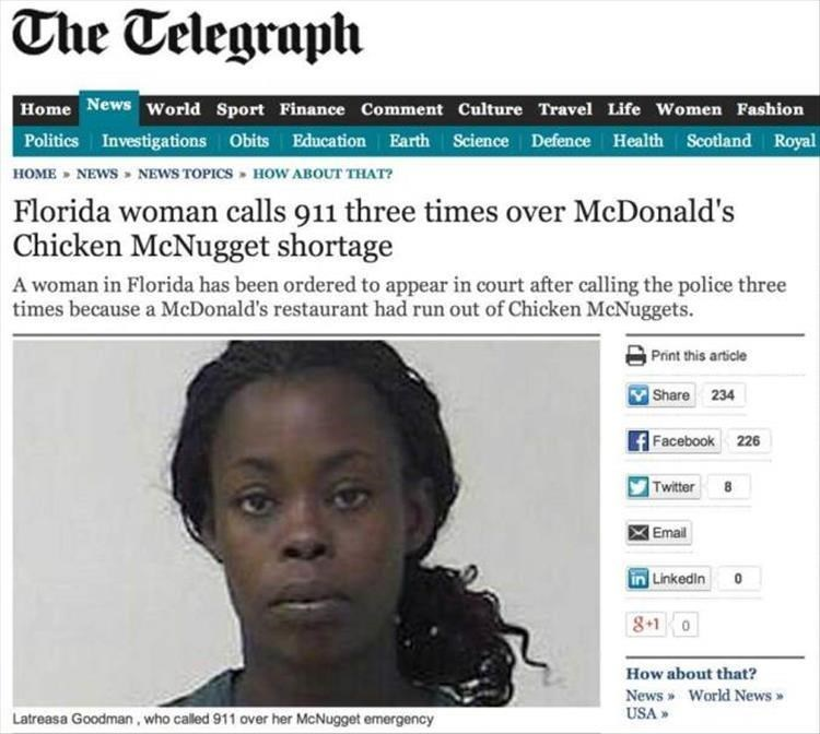 Face - The Telegraph Home News world Sport Finance Comment Culture Travel Life Women Fashion Politics Investigations Obits Education Earth Science Defence Health Scotland Royal HOME NEWS NEWS TOPICS HOW ABOUT THAT? Florida woman calls 911 three times over McDonald's Chicken McNugget shortage A woman in Florida has been ordered to appear in court after calling the police three times because a McDonald's restaurant had run out of Chicken McNuggets. Print this article Share 234 Facebook 226 Twitter
