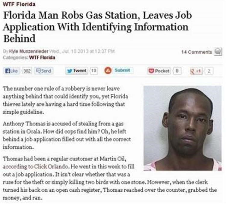 Text - WTF Florida Florida Man Robs Gas Station, Leaves Job Application With Identifying Information Behind By Kyle Munzenrieder ed Jul 10 2013 at 12:37 PM Categories: WTF Florida 14 Comments Lke 302 4Send Pocket 0 -12 Tweet 10 Submit The number one rule of a robbery is never leave anything behind that could identify you, yet Florida thieves lately are having a hard time following that simple guideline. Anthony Thomas is accused of stealing from a gas station in Ocala. How did cops find him? Oh,