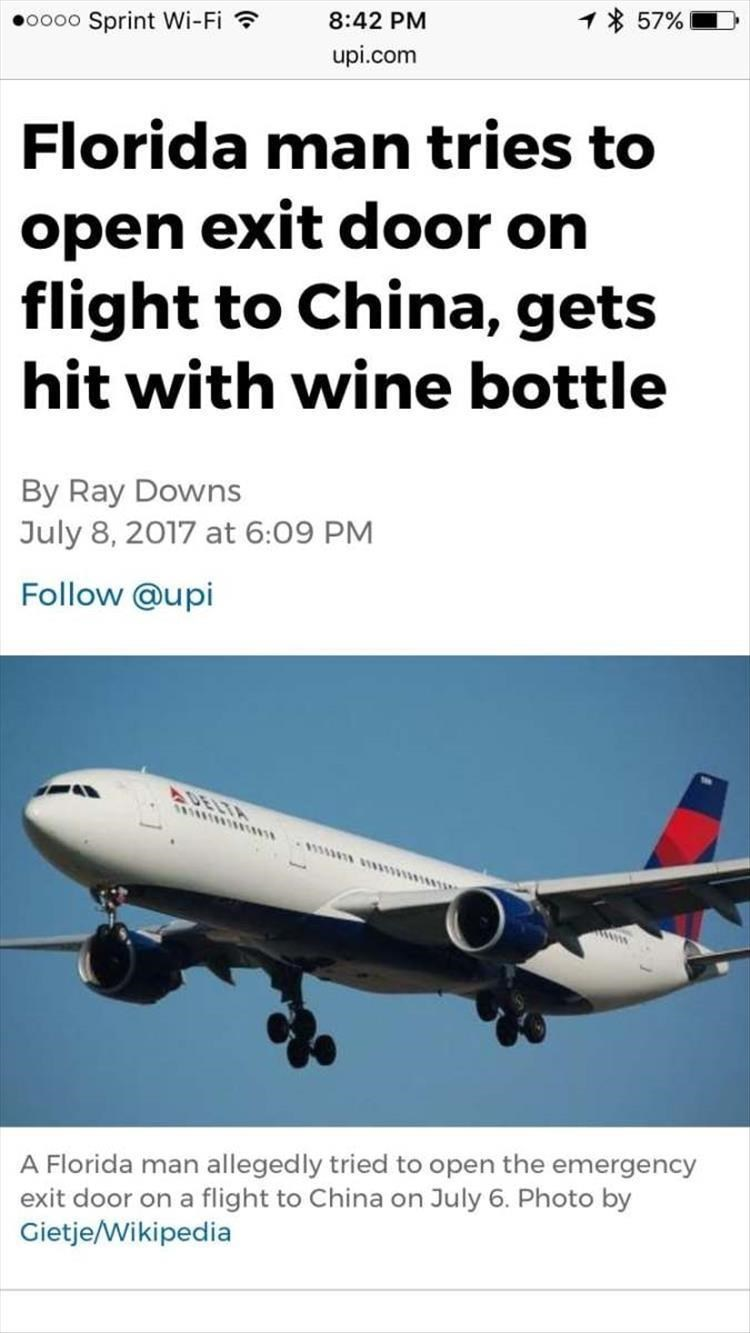 Airline - 1% 57% oooo Sprint Wi-Fi 8:42 PM upi.com Florida man tries to open exit door on flight to China, gets hit with wine bottle By Ray Downs July 8, 2017 at 6:09 PM Follow @upi DELTA A Florida man allegedly tried to open the emergency exit door on a flight to China on July 6. Photo by Gietje/Wikipedia