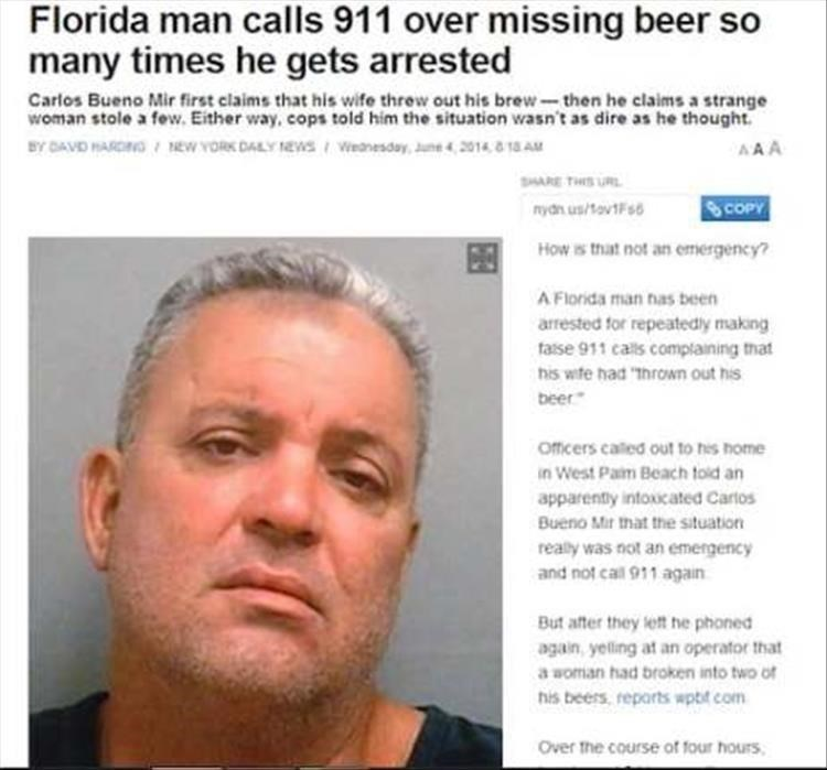 """Face - Florida man calls 911 over missing beer so many times he gets arrested Carlos Bueno Mir first claims that his wife threw out his brew-then he claims a strange woman stole a few, Either way, cops told him the situation wasn't as dire as he thought BY DAVID PARDING NEw YORK DALY NEVws Weanesday, June 42014 8 1 AM AAA SHARE THIS URL COPY nydn us/ovtFis How is that not an emergency? A Florida man has been arrested for repeatedly making faise 911 calls complaining that his wite had """"Ihrown out"""