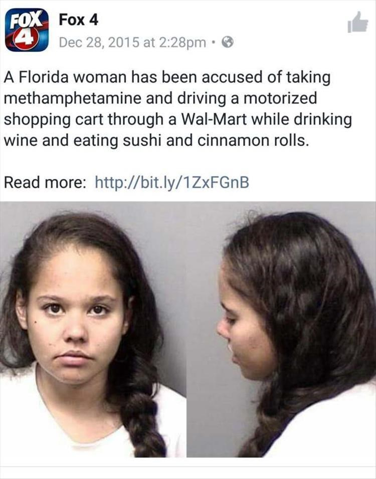 Hair - FOX Fox 4 4 Dec 28, 2015 at 2:28pm A Florida woman has been accused of taking methamphetamine and driving a motorized shopping cart through a Wal-Mart while drinking wine and eating sushi and cinnamon rolls. Read more: http://bit.ly/1ZxFGnB