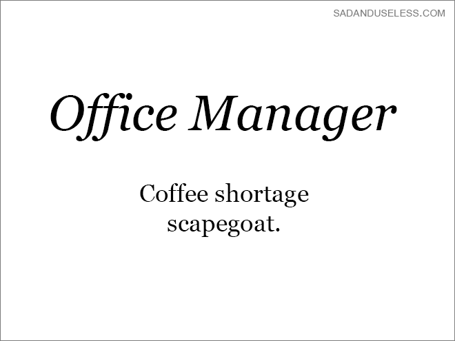 Text - SADANDUSELESS.COM Office Manager Coffee shortage scapegoat.