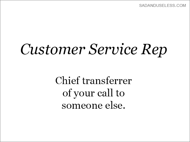 Text - SADANDUSELESS.COM Customer Service Rep Chief transferrer of your call to someone else