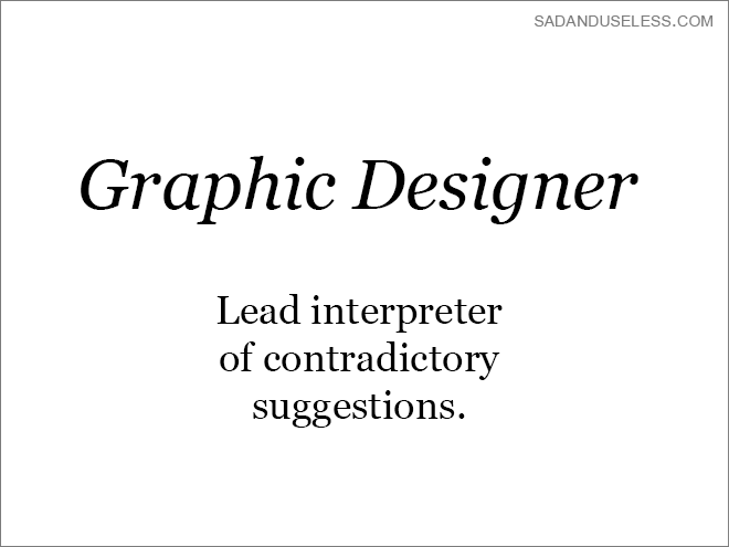 Text - SADANDUSELESS.COM Graphic Designer Lead interpreter of contradictory suggestions.