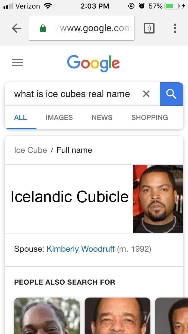 celeb real name - Face - 2:03 PM l Verizon 57% www.google.com : Google what is ice cubes real name IMAGES ALL NEWS SHOPPING Ice Cube Full name Icelandic Cubicle Spouse: Kimberly Woodruff (m. 1992) PEOPLE ALSO SEARCH FOR ||