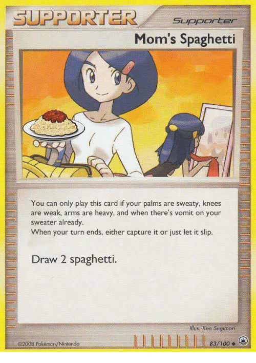 Text - SUPPORTER Supporter Mom's Spaghetti You can only play this card if your palms are sweaty, knees are weak, arms are heavy, and when there's vomit on your sweater already When your turn ends, either capture it or just let it slip. Draw 2 spaghetti. ilus. Ken Sugimori 83/100 2008 Pokémon/Nintendo