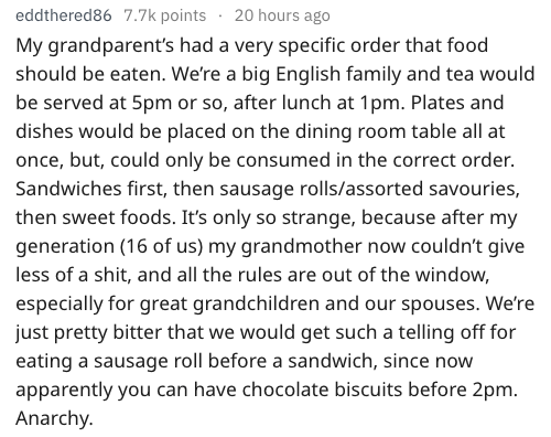 Text - eddthered86 7.7k points 20 hours ago My grandparent's had a very specific order that food should be eaten. We're a big English family and tea would be served at 5pm or so, after lunch at 1pm. Plates and dishes would be placed on the dining room table all at once, but, could only be consumed in the correct order. Sandwiches first, then sausage rolls/assorted savouries, then sweet foods. It's only so strange, because after my generation (16 of us) my grandmother now couldn't give less of a