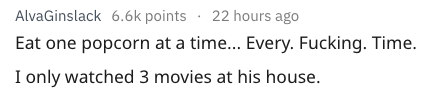 Text - AlvaGinslack 6.6k points 22 hours ago Eat one popcorn at a time... Every. Fucking. Time. I only watched 3 movies at his house