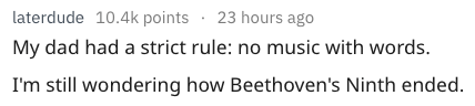 Text - laterdude 10.4k points 23 hours ago My dad had a strict rule: no music with words. I'm still wondering how Beethoven's Ninth ended.