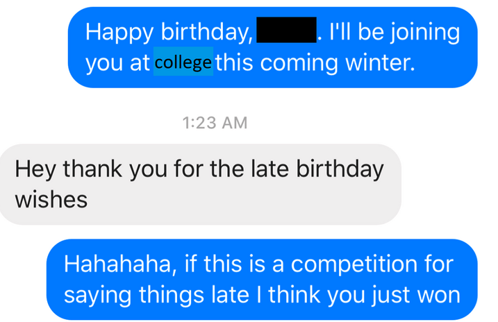 Text - I'll be joining Happy birthday, you at college this coming winter. 1:23 AM Hey thank you for the late birthday wishes Hahahaha, if this is a competition for saying things late I think you just won