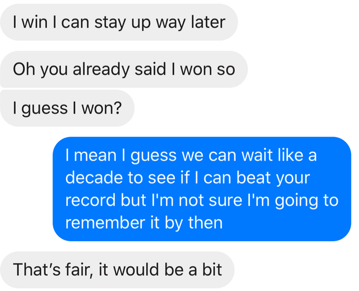 Text - I win I can stay up way later Oh you already said I won so guess I won? I mean I guess we can wait like a decade to see if I can beat your record but I'm not sure 'm going to remember it by then That's fair, it would be a bit