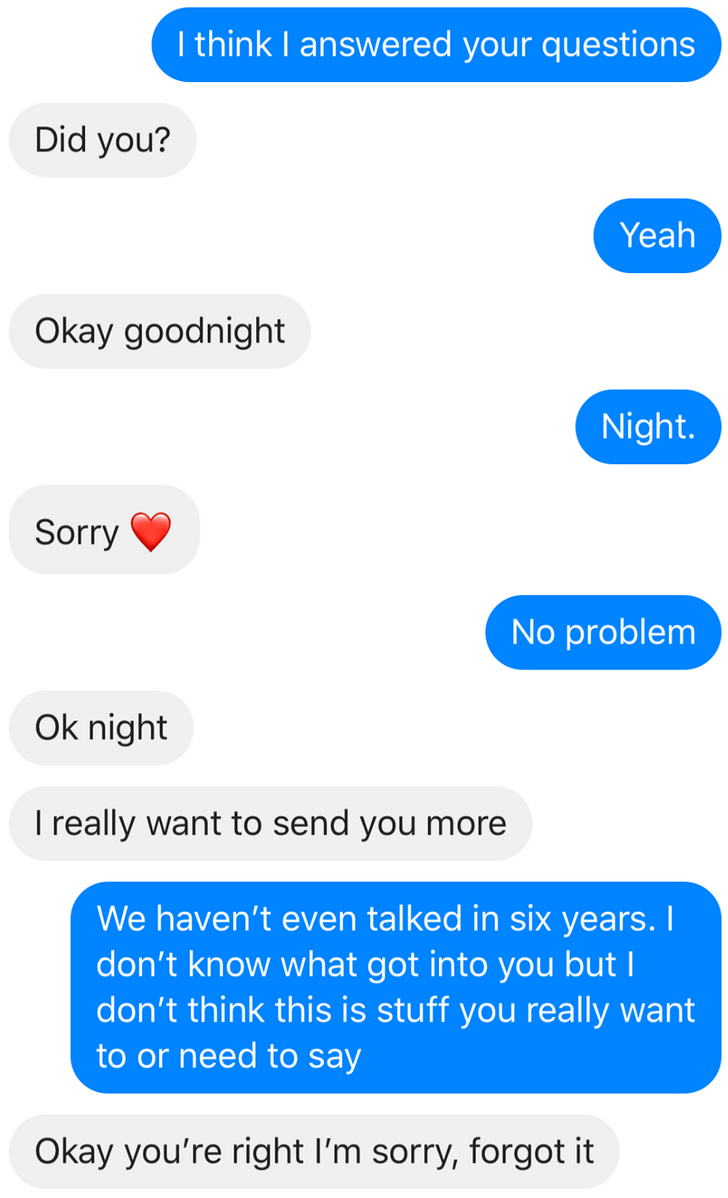 Text - I think I answered your questions Did you? Yeah Okay goodnight Night. Sorry No problem Ok night I really want to send you more We haven't even talked in six years. I don't know what got into you butI don't think this is stuff you really want to or need to say Okay you're right I'm sorry, forgot it
