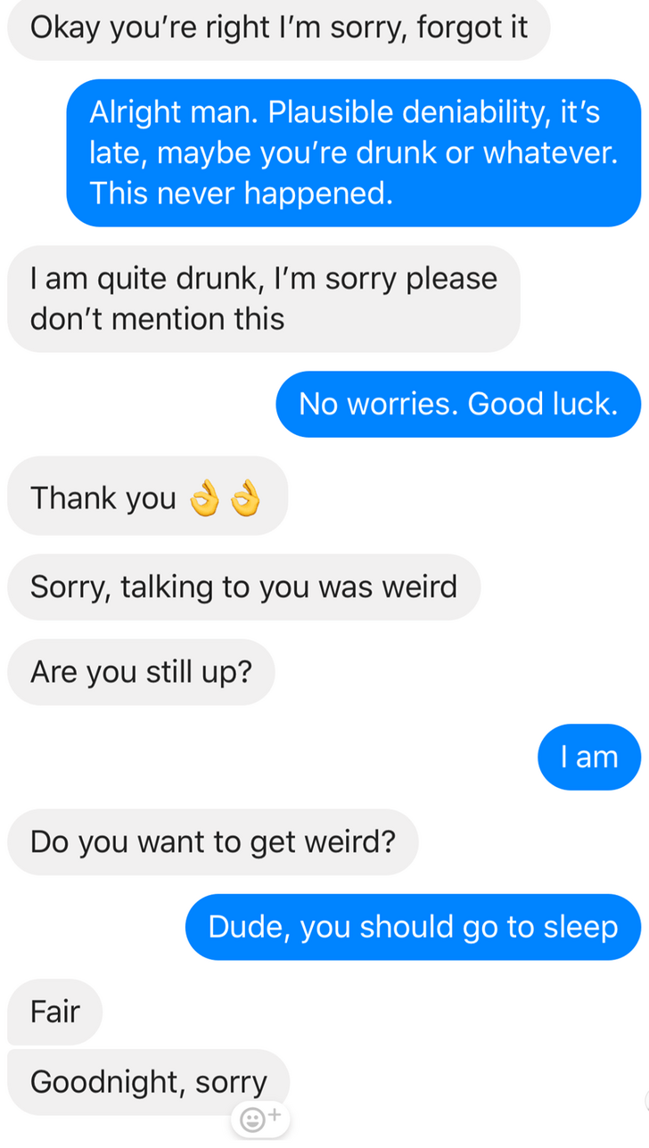 Text - Okay you're right I'm sorry, forgot it Alright man. Plausible deniability, it's late, maybe you're drunk or whatever. This never happened. I am quite drunk, I'm sorry please don't mention this No worries. Good luck. Thank you Sorry, talking to you was weird Are you still up? I am Do you want to get weird? Dude, you should go to sleep Fair Goodnight, sorry