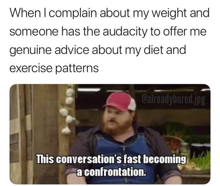 Text - When I complain about my weight and someone has the audacity to offer me genuine advice about my diet and exercise patterns Calreadybored.jpg This conversation's fast becoming a confrontation.