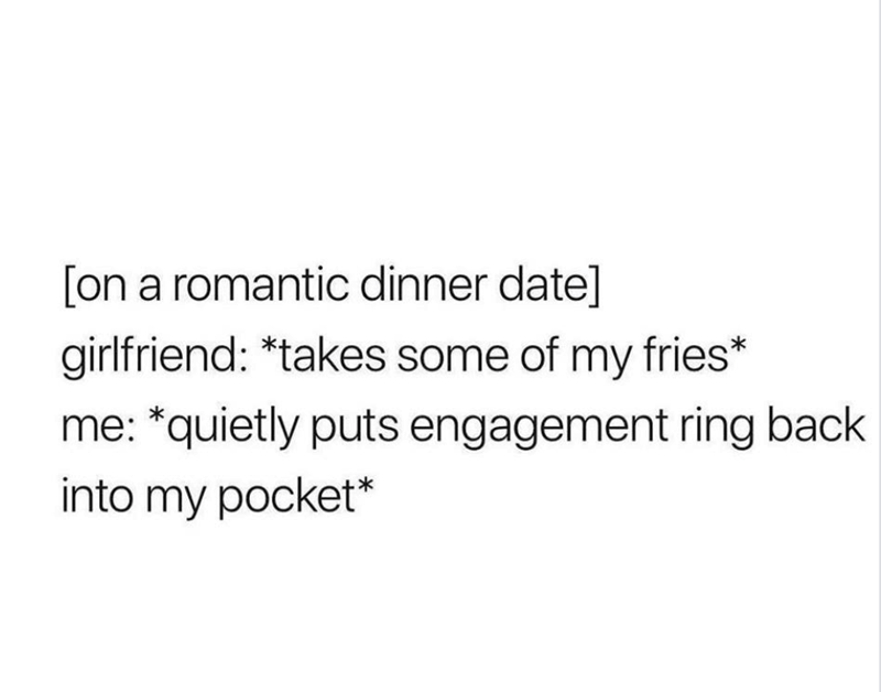 """[On a romantic dinner date] Girlfriend: *Takes some of my fries* Me: *Quietly puts engagement ring back into my pocket"""