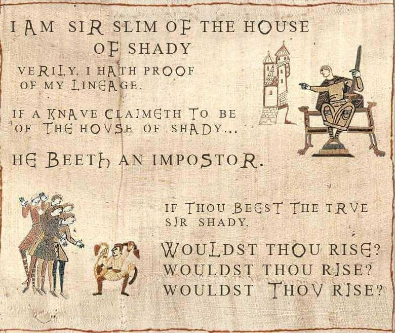 music meme - Text - IAM SIR SLIM OF THE HOUSE OF SHADY VERILY I HATH PROOF OF MY IINEAGE IF A KNAVE CLAJMETH TO BE OF THE HOVSE OF SHADY. HE BEETh AN IMPOSTOR. IF THOU BEEST THE TRVE SIR SHADY WOULDST THOU RISE? WOULDST THOU RJSE? WOULDST THOV RISE?