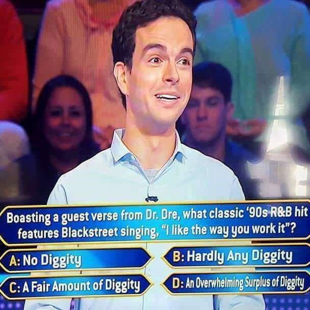 "music meme - People - Boasting a guest verse from Dr. Dre, what classic '90s R&B hit features Blackstreet singing, ""I like the way you work it""? B: Hardly Any Diggity A: No Diggity D: An Overwhelming Surplus of Diggity C: A Fair Amount of Diggity"