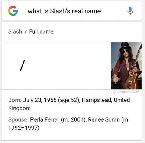 music meme - Text - what is Slash's real name Slash Full name / bandmemes666 Born: July 23, 1965 (age 52), Hampstead, United Kingdom Spouse: Perla Ferrar (m. 2001), Renee Suran (m. 1992-1997)