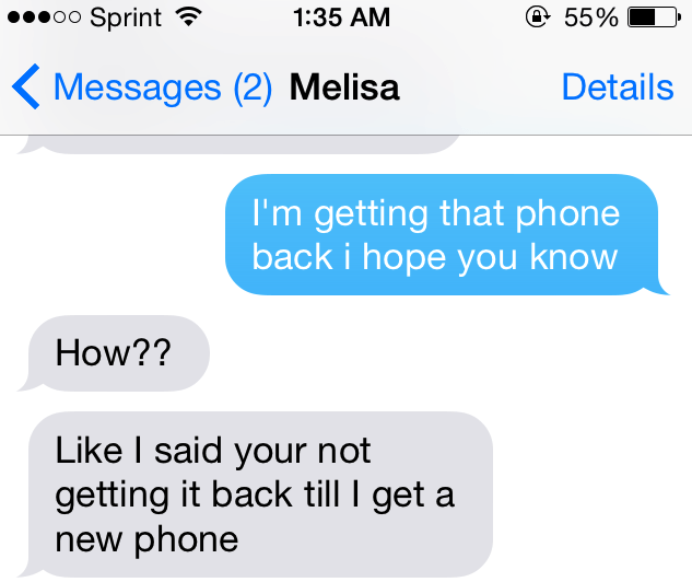 Text - o0 Sprint 55% 1:35 AM Messages (2) Melisa Details I'm getting that phone back i hope you know How?? Like I said your not getting it back till I get new phone