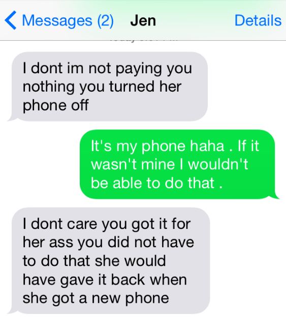 Text - Messages (2) Jen Details I dont im not paying you nothing you turned her phone off It's my phone haha . If it wasn't mine I wouldn't be able to do that I dont care you got it for her ass you did not have to do that she would have gave it back when she got a new phone