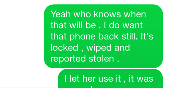 Text - Yeah who knows when that will be. I do want that phone back still. It's locked, wiped and reported stolen I let her use it , it was