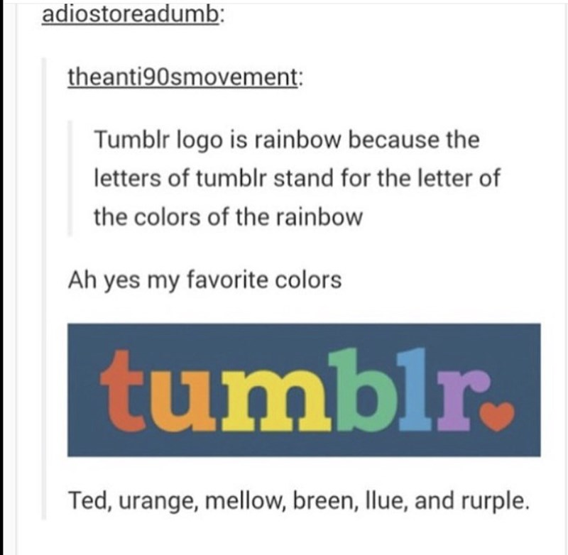 Text - adiostoreadumb theanti90smovement Tumblr logo is rainbow because the letters of tumblr stand for the letter of the colors of the rainbow Ah yes my favorite colors tumblr. Ted, urange, mellow, breen, Ilue, and rurple.