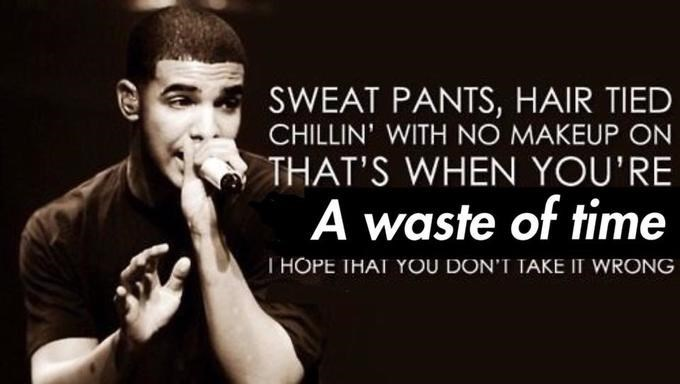 "Pic of Drake where he's saying, ""Sweat pants, hair tied, chillin' with no makeup on, that's when you're a waste of time, I hope that you don't take it wrong'"