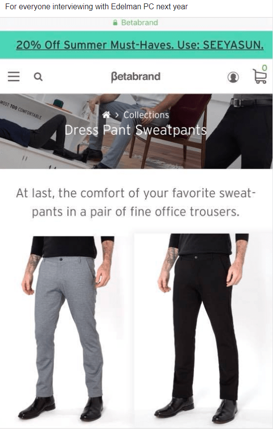 Product - For everyone interviewing with Edelman PC next year Betabrand 20% Off Summer Must-Haves. Use: SEEYASUN. Betabrand MOST TOO COMFORTABLE Collections Dress Pant Sweatpants At last, the comfort of your favorite sweat- pants in a pair of fine office trousers.