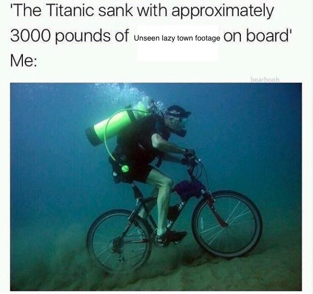 Cycling - The Titanic sank with approximately 3000 pounds of on board Unseen lazy town footage Me: bearboob