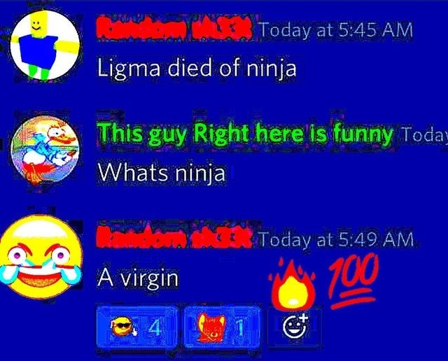 Text - Today at 5:45 AM Ligma died of ninja This guy Right here is funny Today Whats ninja dom Today at 5:49 AM 700 A virgin 4 :>