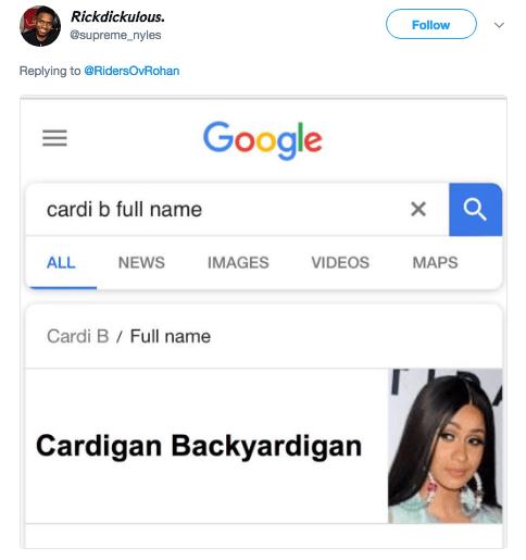 Text - Rickdickulous Follow @supreme_nyles Replying to @RidersOvRohan Google cardi b full name NEWS MAPS ALL IMAGES VIDEOS Cardi B / Full name Cardigan Backyardigan