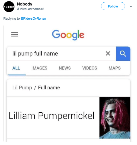 Text - Nobody NOBODY Follow MikeLastname45 Replying to@RidersOvRohan Google lil pump full name IMAGES VIDEOS ALL NEWS MAPS Lil Pump/ Full name Lilliam Pumpernickel