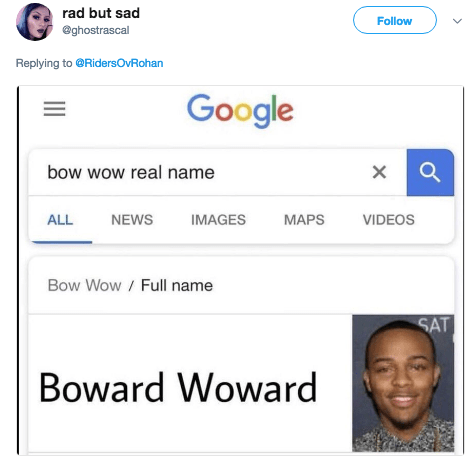 Text - rad but sad Follow @ghostrascal Replying to@RidersOvRohan Google bow wow real name X ALL NEWS IMAGES MAPS VIDEOS Bow Wow / Full name SAT Boward Woward